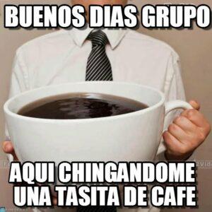buenos dias grupo-aqui-chingandome-una-tasita de cafe