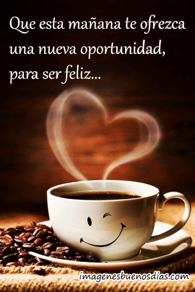 Que esta mañana te ofrezca una nueva oportunidad para ser feliz...