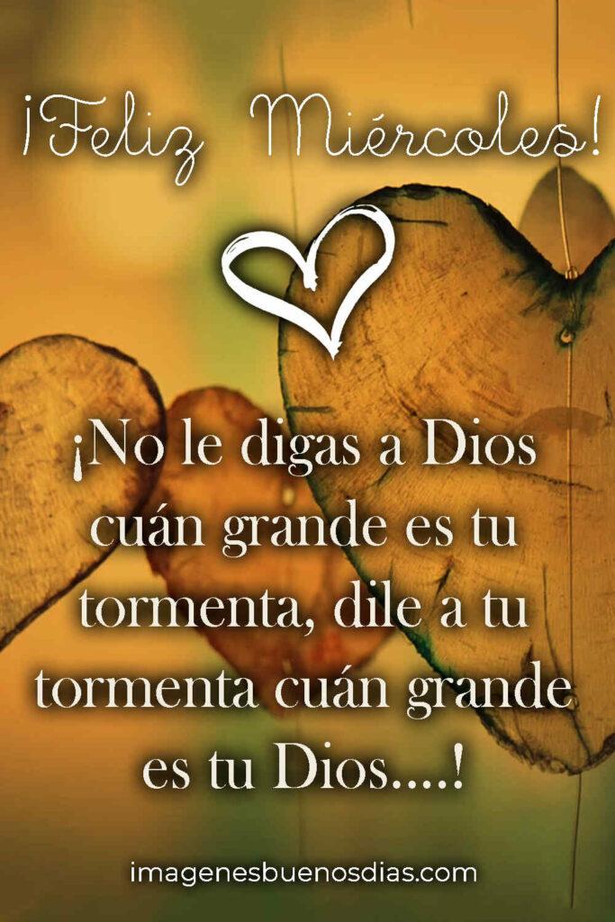 Feliz Miércoles, NO le digas a Dios cuan grande es tu tormenta, dile a tu tormenta cuan grande es tu Dios...