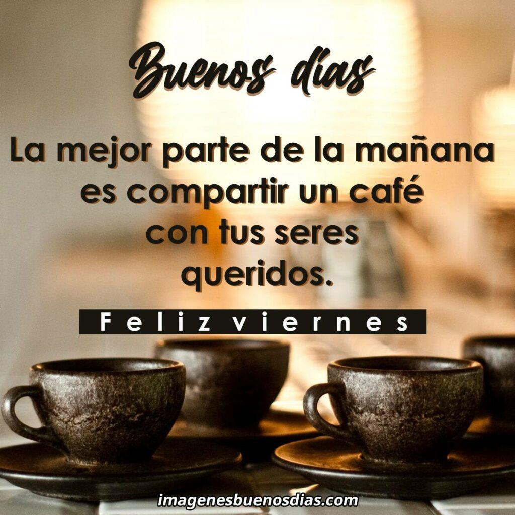 La mejor parte de la mañana es compartir un café con tus seres queridos.Feliz Viernes